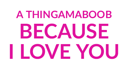 A Thingamaboob because I love you!